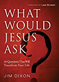 What Would Jesus Ask?: 10 Questions That Will Transform Your Life