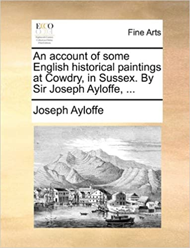 Book An account of some English historical paintings at Cowdry, in Sussex. By Sir Joseph Ayloffe, ...