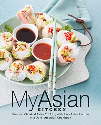 My Asian Kitchen: Discover Classical Asian Cooking with Easy Asian Recipes in a Delicious Asian Cookbook by BookSumo Press