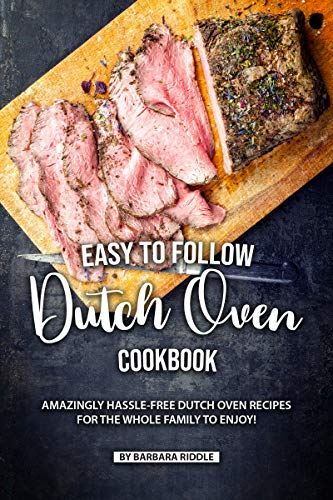 Easy to Follow Dutch Oven Cookbook: Amazingly Hassle-Free Dutch Oven Recipes for the Whole Family to Enjoy! by [Riddle, Barbara]