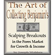 The Art of Collecting Benjamin's - Scalping Breakouts in the Forex Market for Growth & Income