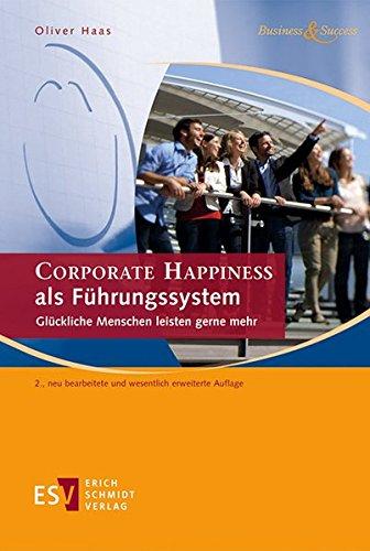 CORPORATE HAPPINESS als Führungssystem: Glückliche Menschen leisten gerne mehr (Business & Success)