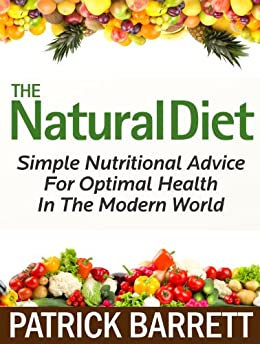 The Natural Diet: Simple Nutritional Advice For Optimal Health In The Modern World by [Barrett, Patrick]