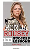 Ronda Rousey: 133 Success Lessons from Ronda Rousey On Work Ethic, Determination, Staying Ahead, Handling Pressure, Making Your Dreams A Reality