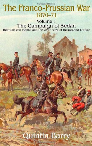 Franco-Prussian War 1870-1871. Volume 1: The Campaign of Sedan. Helmuth von Moltke and the Overthrow of the Second Empire