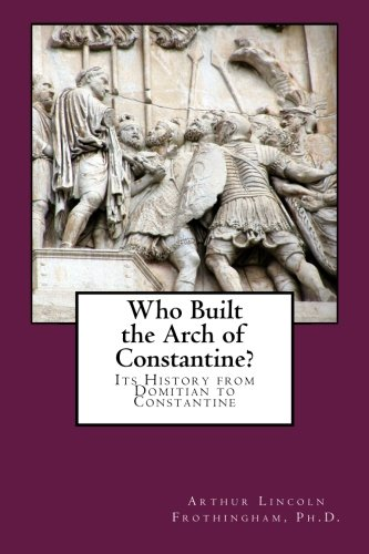 Who Built the Arch of Constantine?: Its History from Domitian to Constantine