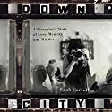 Down City: A Daughter's Story of Love, Memory, and Murder Audiobook by Leah Carroll Narrated by Leah Carroll