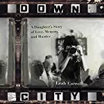 Down City: A Daughter's Story of Love, Memory, and Murder | Leah Carroll