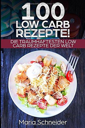 100 Low Carb Rezepte!: Die traumhaftesten Low Carb Rezepte der Welt!