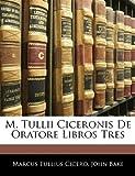 M Tullii Ciceronis de Oratore Libros Tres, Marcus Tullius Cicero and John Bake, 1142487040
