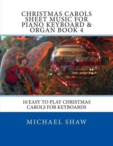 (Christmas Carols Sheet Music For Piano Keyboard & Organ Book 4: 10 Easy To Play Christmas Carols For Keyboards (Volume 4))