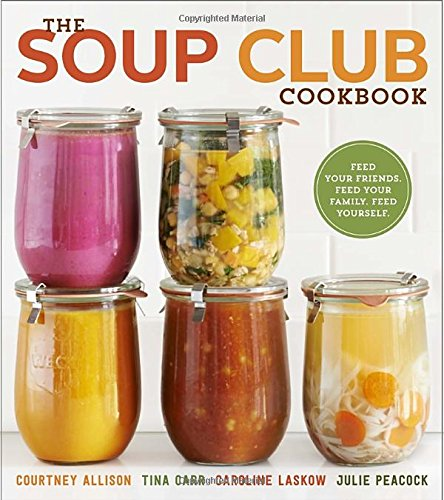 The Soup Club Cookbook: Feed Your Friends, Feed Your Family, Feed Yourself by Courtney Allison, Tina Carr, Caroline Laskow, Julie Peacock
