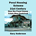 Ponzi Housing Scheme 21st Century: How the Ponzi House Crisis Was Contrived   Gary Anderson