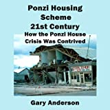 Ponzi Housing Scheme 21st Century: How the Ponzi House Crisis Was Contrived