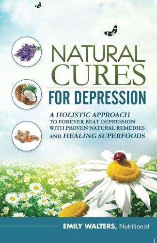 Natural Cures For Depression: A Holistic Approach To Forever Beat Depression With Proven Natural Remedies and Healing Superfoods