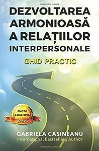 Dezvoltarea armonioasa a relatiiilor interpersonale: Ghid practic (Photo-Coaching) (Volume 2) (Romanian Edition)
