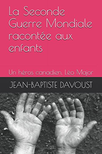 La Seconde Guerre Mondiale racontée aux enfants - Un héros canadien: Léo Major ou le couronnement de la bravoure (French Edition)