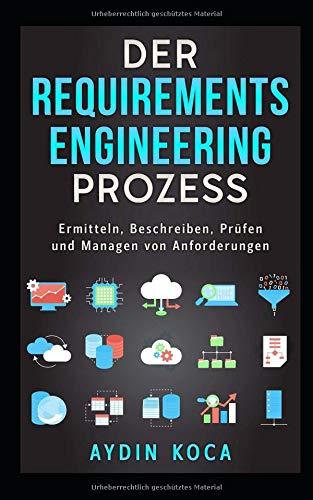 Der Requirements-Engineering-Prozess: Ermitteln, Beschreiben, Prüfen und Managen von Anforderungen