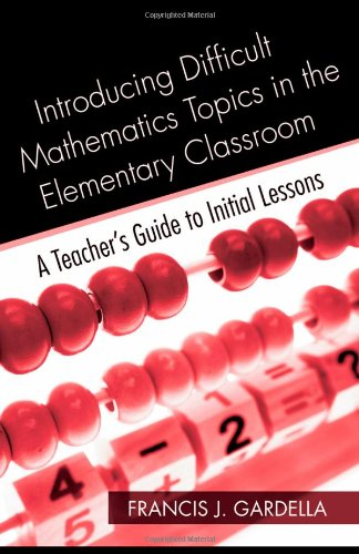 Introducing Difficult Mathematics Topics in the Elementary Classroom: A Teacher's Guide to Initial Lessons