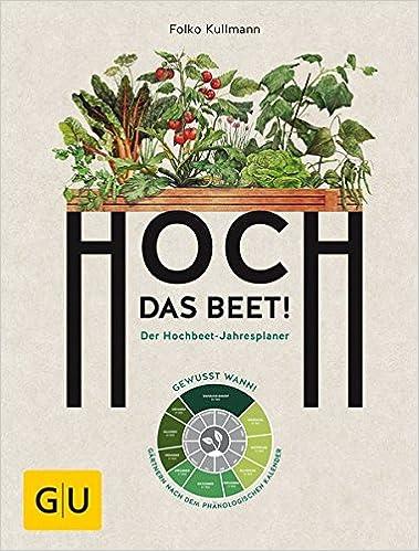 Hoch das Beet!: Der Hochbeet-Jahresplaner. Gewusst wann! Gärtnern nach dem phänologischen Kalender