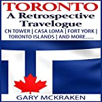 Toronto: A Retrospective Travelogue: CN Tower, Casa Loma, Fort York, Toronto Islands, and More | Gary McKraken