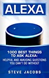 Alexa: 1000 best Things To Ask Alexa: Helpful and amusing questions you can't do without. (user guides, internet,alexa,echo,dot,smart devices)