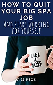 How to quit your big spa job and start working for yourself by [Rice, T.M.]