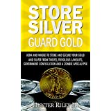 Store Silver Guard Gold: How and Where to Store and Secure Your Gold and Silver from Thieves, Frivolous Lawsuits, Government Confiscation and a Zombie Apocalypse