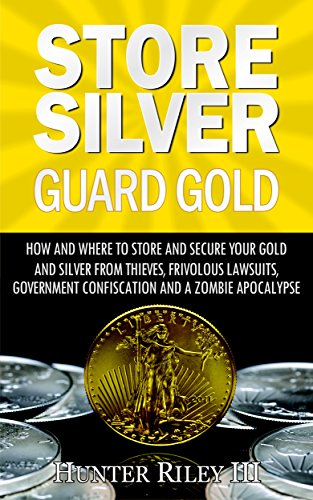 Store Silver Guard Gold: How and Where to Store and Secure Your Gold and Silver from Thieves, Frivolous Lawsuits, Government Confiscation and a Zombie ()