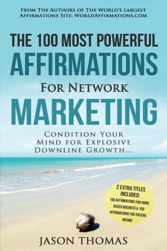 Affirmation the 100 Most Powerful Affirmations for Network Marketing 2 Amazing Affirmative Bonus Books Included for Home Based Business & Passive Income: Condition Your Mind for Explosive Downline