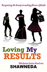 Loving My Results (Wholeness Series Book 10)