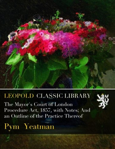Download The Mayor's Court of London Procedure Act, 1857, with Notes; And an Outline of the Practice Thereof PDF