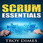 Scrum Essentials: Agile Software Development and Agile Project Management for Project Managers, Scrum Masters, Product Owners, and Stakeholders | Troy Dimes