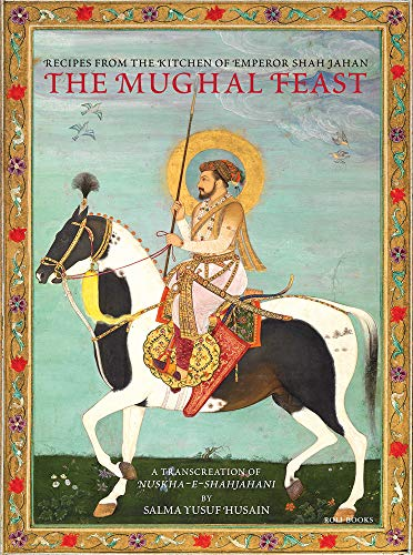 The Mughal Feast: Recipes From The Kitchen Of Emperor Shah Jahan by Salma Yusuf Hussain