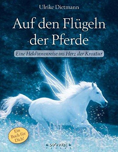 Auf den Flügeln der Pferde: Eine Heldinnenreise ins Herz der Kreatur