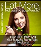 Build Your Health And Your Body By Eating More Not Less. The Eat More Diet Plan!: Build Your Health And Your Body By Eating Right Not Less!