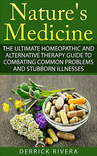 Nature's Medicine: The Ultimate Homeopathic and Alternative Therapy Guide to Combating Common Problems and Stubborn Illnesses by [Rivera, Derrick]