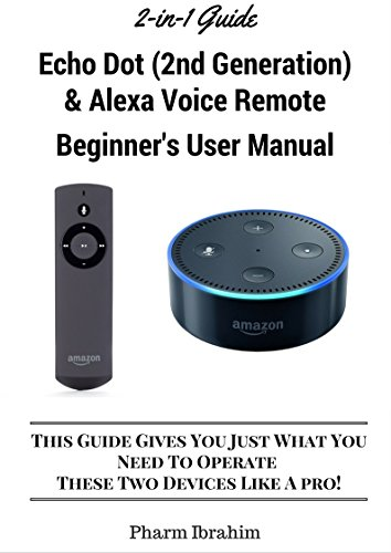 All-New Echo Dot (2nd Generation) & Alexa Voice Remote Beginner's User Manual: This Guide Gives You Just What You  Need To Operate These Two Devices Like A Pro! (A 2-in-1 Guide) (English Edition)