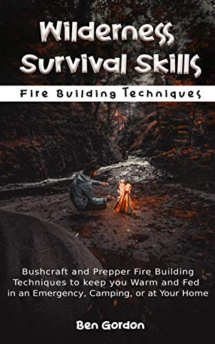 Wilderness Survival Skills - Bushcraft and Prepper Fire Building Techniques to keep you Warm and Fed in an Emergency, Camping, or at Home: Fire Building Techniques by [Gordon, Ben]