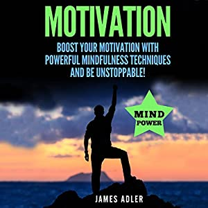Motivation: Boost Your Motivation with Powerful Mindfulness Techniques and Be Unstoppable Audiobook