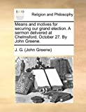 Means and Motives for Securing Our Grand Election a Sermon Delivered at Chelmsford, October 27 by John Greene, J. G. (John Greene), 1170935389