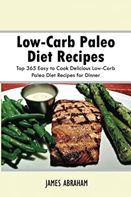 Low-Carb Paleo Diet Recipes: Top 365 Easy to Cook Delicious Low-Carb Paleo Diet Recipes for Dinner (Volume 7)