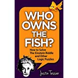 Who Owns the Fish?: How to Solve The Einstein Riddle and Other Logic Puzzles