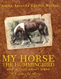My Horse, the Hummingbird and a Very Small Tiger, Amita Amanda Carder Welles, 1463400772