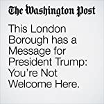This London Borough has a Message for President Trump: You're Not Welcome Here. | Jennifer Hassan