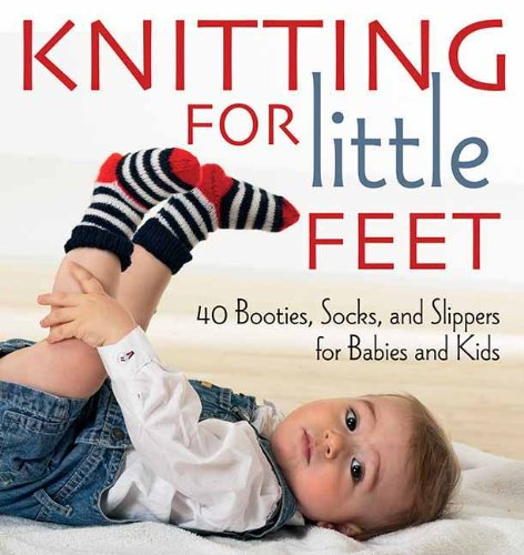 - Knitting for Little Feet: 40 Booties, Socks, and Slippers for Babies and Kids