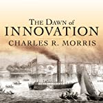 The Dawn of Innovation: The First American Industrial Revolution | Charles R. Morris