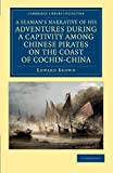 A Seaman's Narrative of his Adventures during a Captivity among Chinese Pirates on the Coast of Cochin-China : And Afterwards during a Journey on Foot across that Country in the Years 1857-8, Brown, Edward, 1108045553