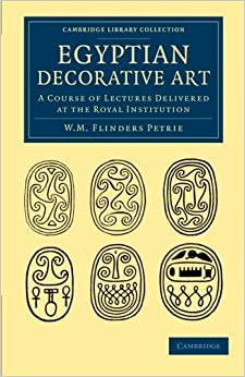 Egyptian Decorative Art: A Course Of Lectures Delivered At The Royal Institution (Cambridge Library Collection - Egyptology)