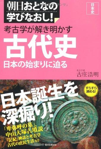 考古学が解き明かす古代史 日本の始まりに迫る (朝日おとなの学びなおし日本史)